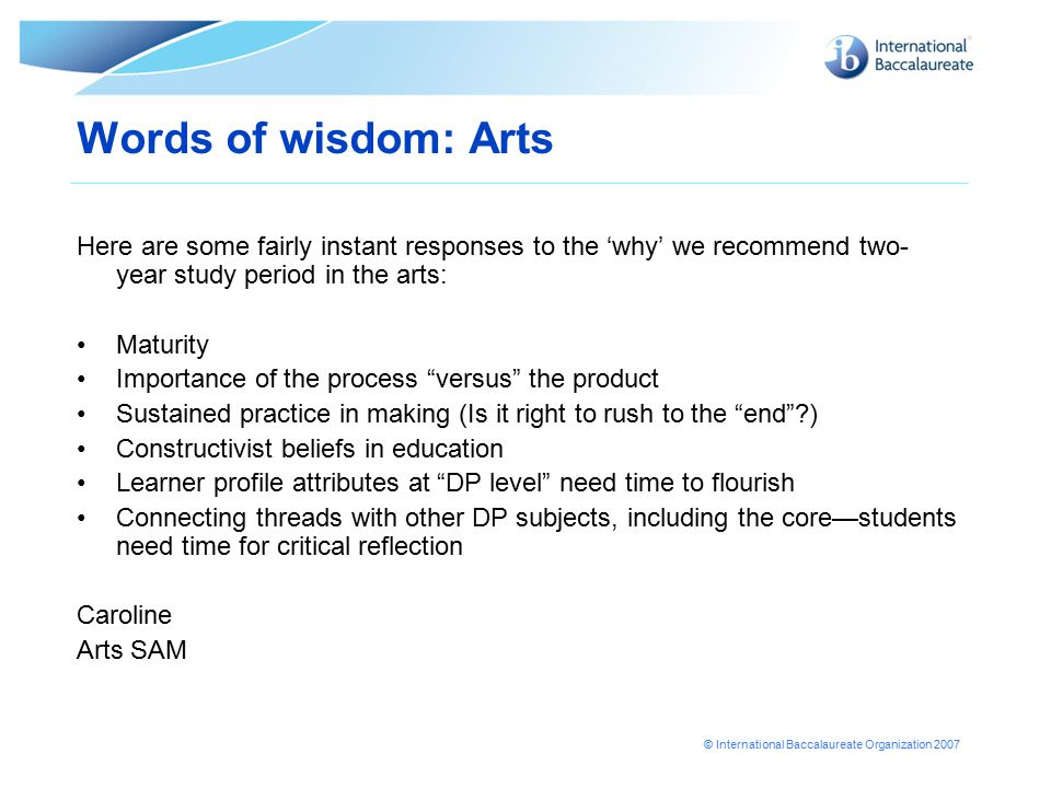 © International Baccalaureate Organization 2007 Words of wisdom: Arts Here are some fairly instant responses to the 'why' we recommend two- year study period in the arts: Maturity Importance of the process versus the product Sustained practice in making (Is it right to rush to the end ) Constructivist beliefs in education Learner profile attributes at DP level need time to flourish Connecting threads with other DP subjects, including the core—students need time for critical reflection Caroline Arts SAM