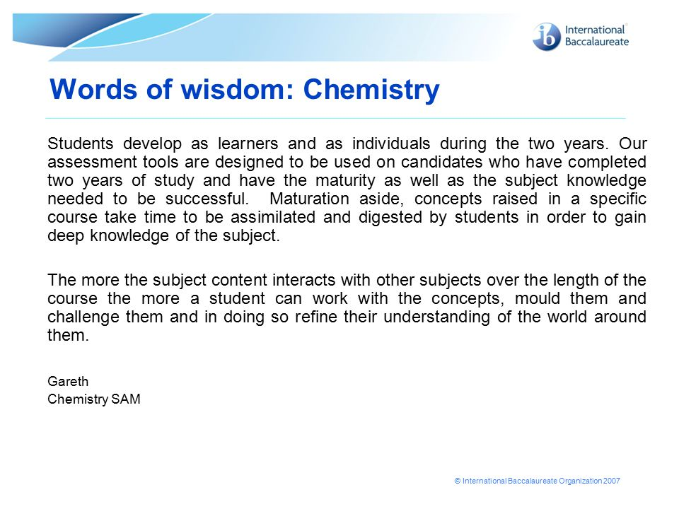 © International Baccalaureate Organization 2007 Words of wisdom: Chemistry Students develop as learners and as individuals during the two years. Our a