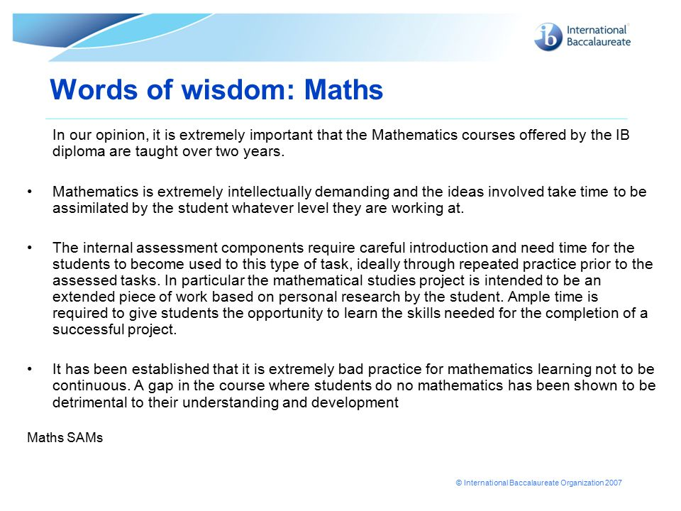 © International Baccalaureate Organization 2007 Words of wisdom: Maths In our opinion, it is extremely important that the Mathematics courses offered by the IB diploma are taught over two years.