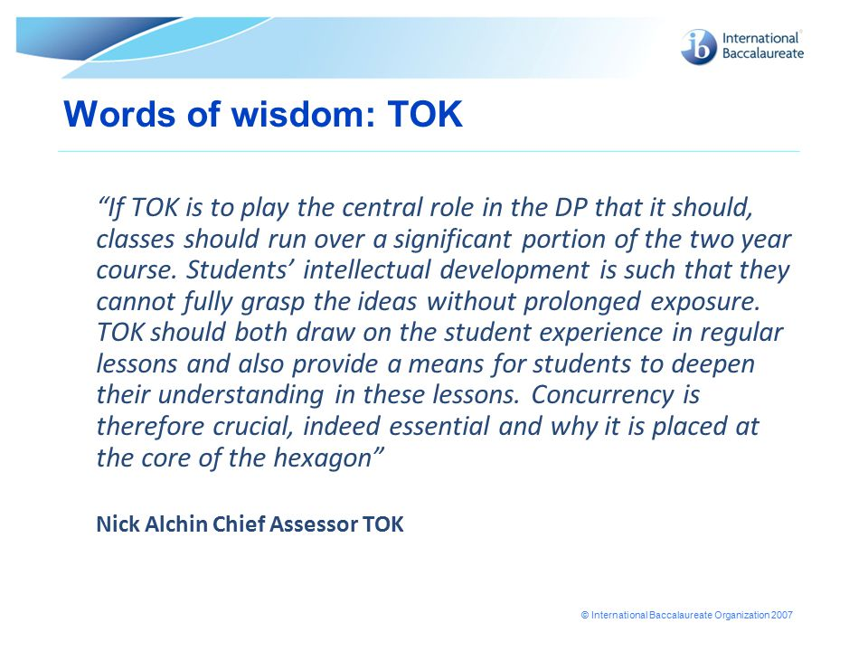 © International Baccalaureate Organization 2007 Words of wisdom: TOK If TOK is to play the central role in the DP that it should, classes should run over a significant portion of the two year course.