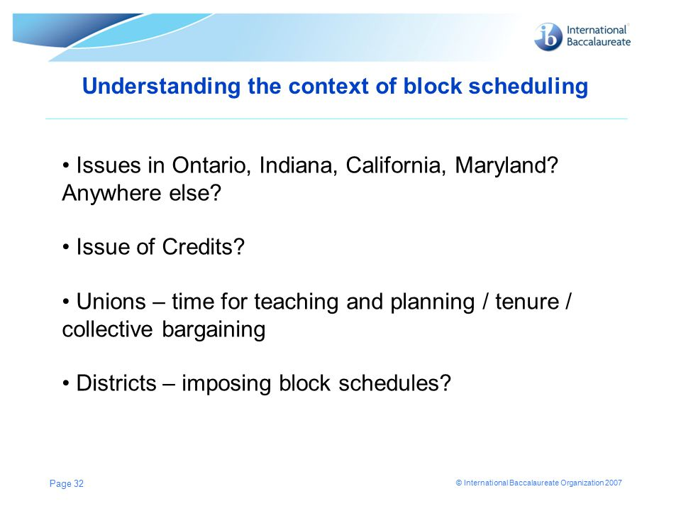 © International Baccalaureate Organization 2007 Understanding the context of block scheduling Page 32 Issues in Ontario, Indiana, California, Maryland.