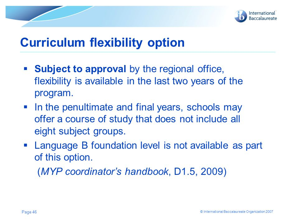 © International Baccalaureate Organization 2007 Page 46 Curriculum flexibility option  Subject to approval by the regional office, flexibility is available in the last two years of the program.