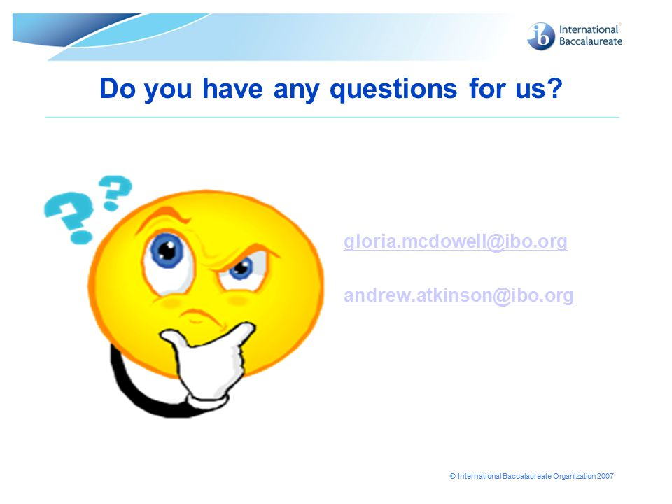 © International Baccalaureate Organization 2007 Do you have any questions for us? gloria.mcdowell@ibo.org andrew.atkinson@ibo.org