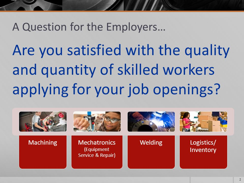 A Question for the Employers… Are you satisfied with the quality and quantity of skilled workers applying for your job openings.