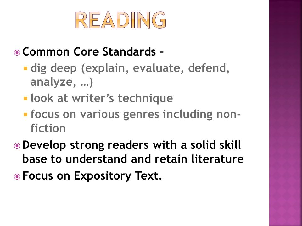  Common Core Standards –  dig deep (explain, evaluate, defend, analyze, …)  look at writer's technique  focus on various genres including non- fiction  Develop strong readers with a solid skill base to understand and retain literature  Focus on Expository Text.