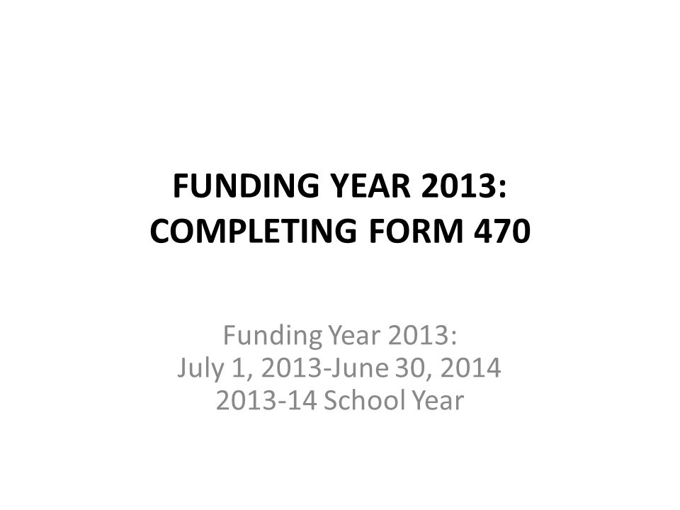 FUNDING YEAR 2013: COMPLETING FORM 470 Funding Year 2013: July 1, 2013-June 30, 2014 2013-14 School Year
