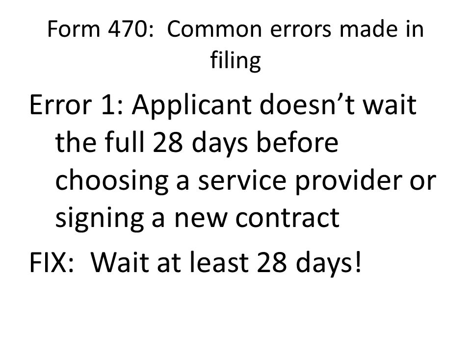 Form 470: Common errors made in filing Error 1: Applicant doesn't wait the full 28 days before choosing a service provider or signing a new contract FIX: Wait at least 28 days!
