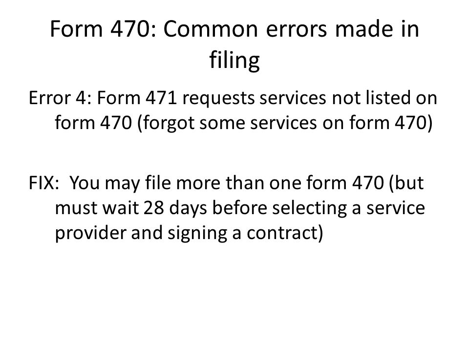 Form 470: Common errors made in filing Error 4: Form 471 requests services not listed on form 470 (forgot some services on form 470) FIX: You may file more than one form 470 (but must wait 28 days before selecting a service provider and signing a contract)