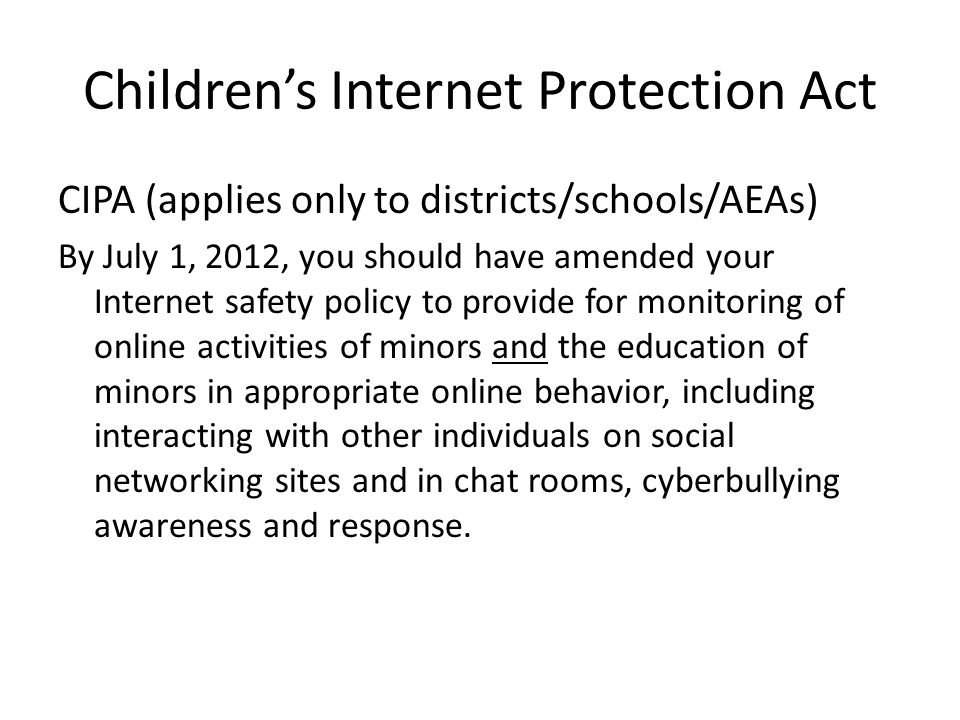 Children's Internet Protection Act CIPA (applies only to districts/schools/AEAs) By July 1, 2012, you should have amended your Internet safety policy to provide for monitoring of online activities of minors and the education of minors in appropriate online behavior, including interacting with other individuals on social networking sites and in chat rooms, cyberbullying awareness and response.