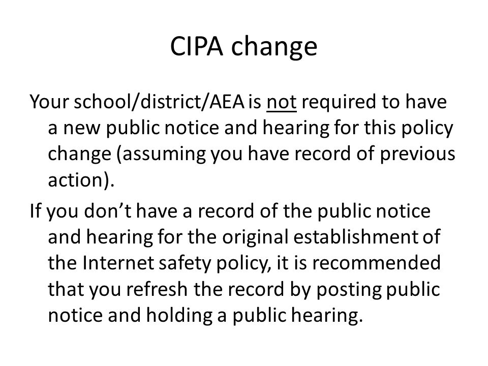 CIPA change Your school/district/AEA is not required to have a new public notice and hearing for this policy change (assuming you have record of previous action).
