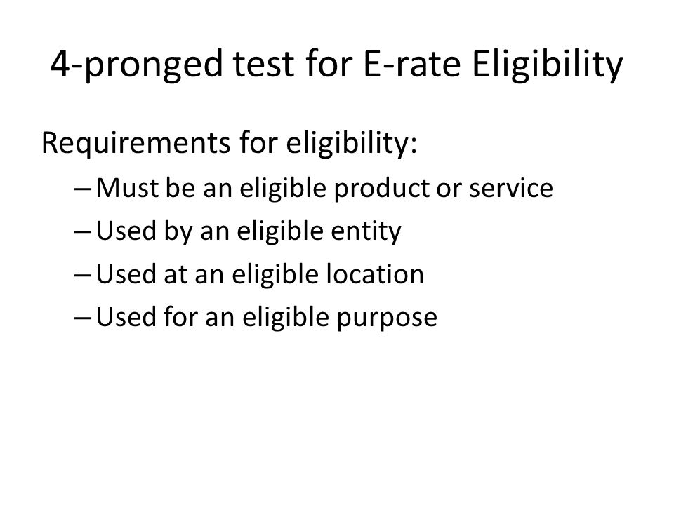 4-pronged test for E-rate Eligibility Requirements for eligibility: – Must be an eligible product or service – Used by an eligible entity – Used at an eligible location – Used for an eligible purpose