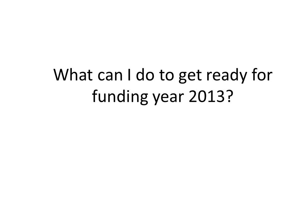 What can I do to get ready for funding year 2013