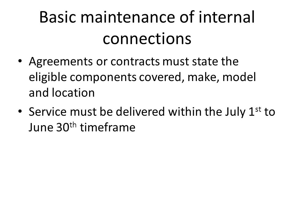 Basic maintenance of internal connections Agreements or contracts must state the eligible components covered, make, model and location Service must be delivered within the July 1 st to June 30 th timeframe