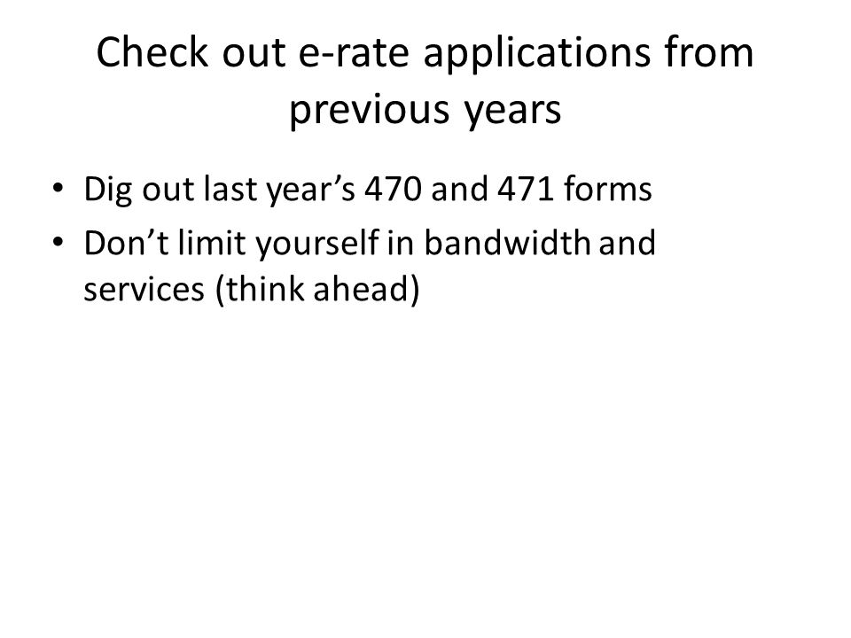Check out e-rate applications from previous years Dig out last year's 470 and 471 forms Don't limit yourself in bandwidth and services (think ahead)