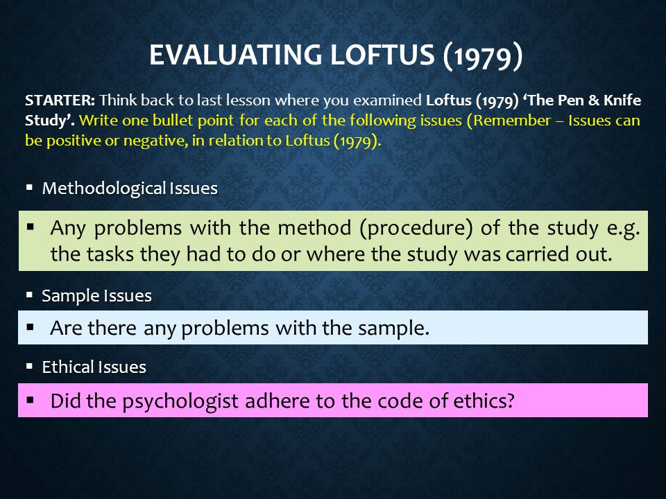 EVALUATING LOFTUS (1979)  Methodological Issues  Sample Issues  Ethical Issues  Any problems with the method (procedure) of the study e.g.