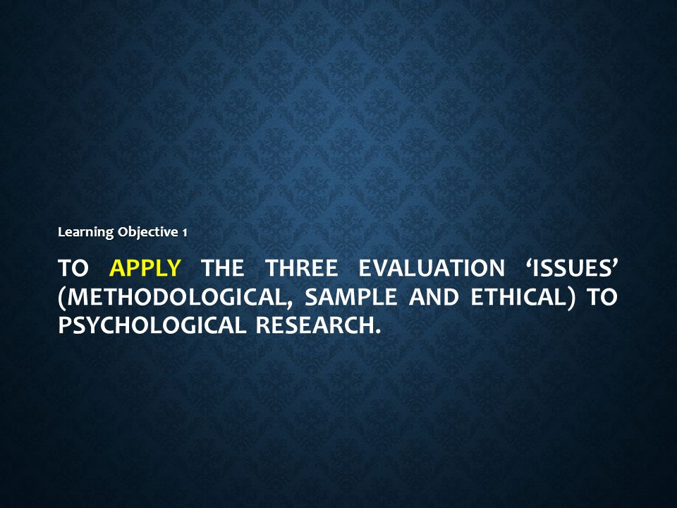 TODAY'S LESSON 1.To apply the three evaluation 'issues' (methodological, sample and ethical) to Psychological research. 2.To examine evidence that con