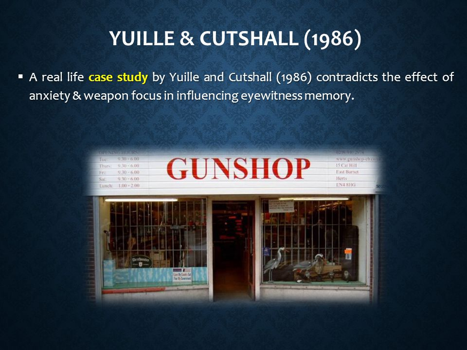 YUILLE & CUTSHALL (1986)  A real life case study by Yuille and Cutshall (1986) contradicts the effect of anxiety & weapon focus in influencing eyewitness memory.