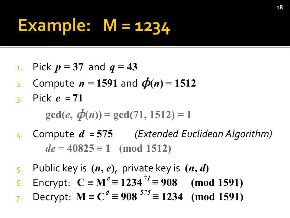 1. Pick p = 37 and q = 43 2. Compute n = 1591 and ɸ (n) = 1512 3.