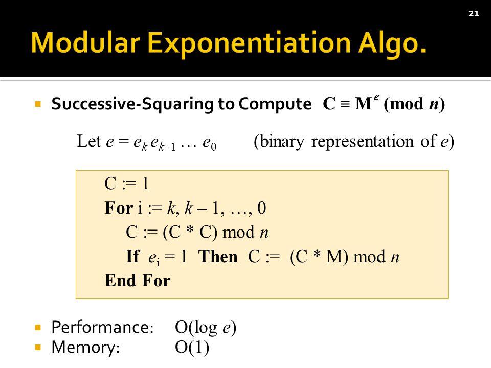  Successive-Squaring to Compute C ≡ M e (mod n) Let e = e k e k–1 … e 0 (binary representation of e) C := 1 For i := k, k – 1, …, 0 C := (C * C) mod n If e i = 1 Then C := (C * M) mod n End For  Performance: O(log e)  Memory: O(1) 21
