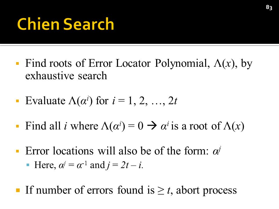  Find roots of Error Locator Polynomial, Λ(x), by exhaustive search  Evaluate Λ(α i ) for i = 1, 2, …, 2t  Find all i where Λ(α i ) = 0  α i is a root of Λ(x)  Error locations will also be of the form: α j  Here, α j = α -1 and j = 2t – i.