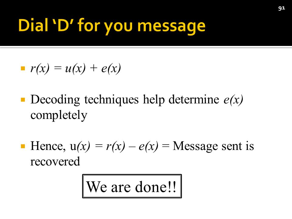  r(x) = u(x) + e(x)  Decoding techniques help determine e(x) completely  Hence, u(x) = r(x) – e(x) = Message sent is recovered 91 We are done!!