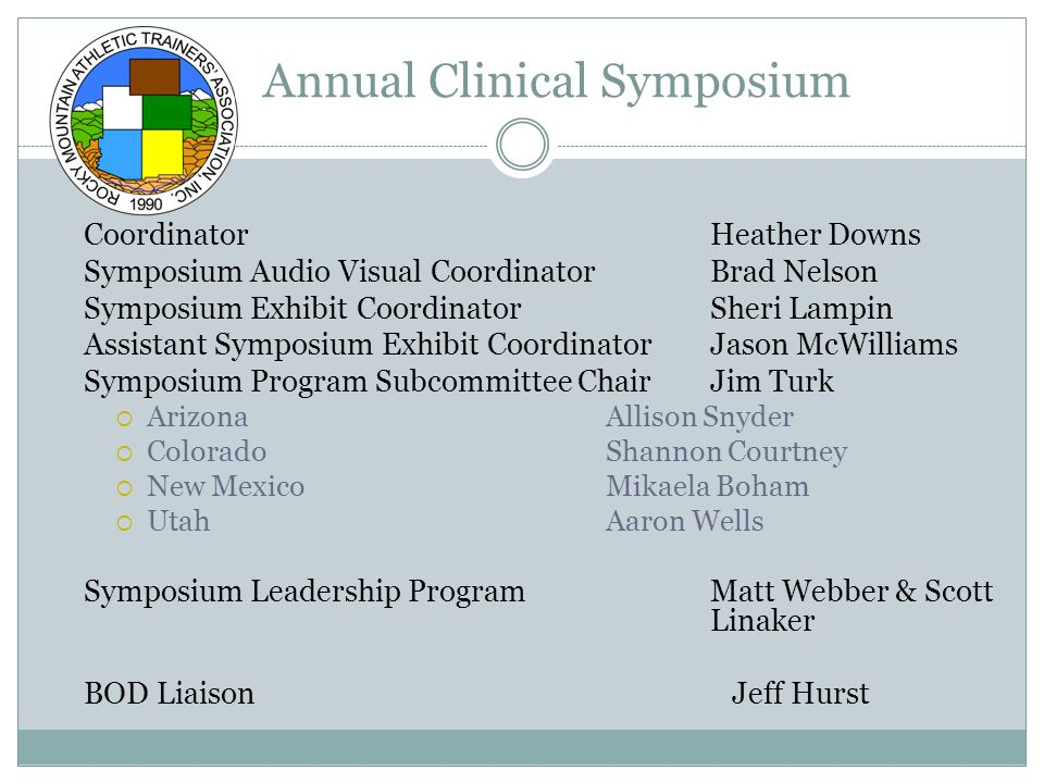 Annual Clinical Symposium Coordinator Heather Downs Symposium Audio Visual Coordinator Brad Nelson Symposium Exhibit CoordinatorSheri Lampin Assistant Symposium Exhibit CoordinatorJason McWilliams Symposium Program Subcommittee ChairJim Turk  Arizona Allison Snyder  ColoradoShannon Courtney  New MexicoMikaela Boham  UtahAaron Wells Symposium Leadership ProgramMatt Webber & Scott Linaker BOD Liaison Jeff Hurst
