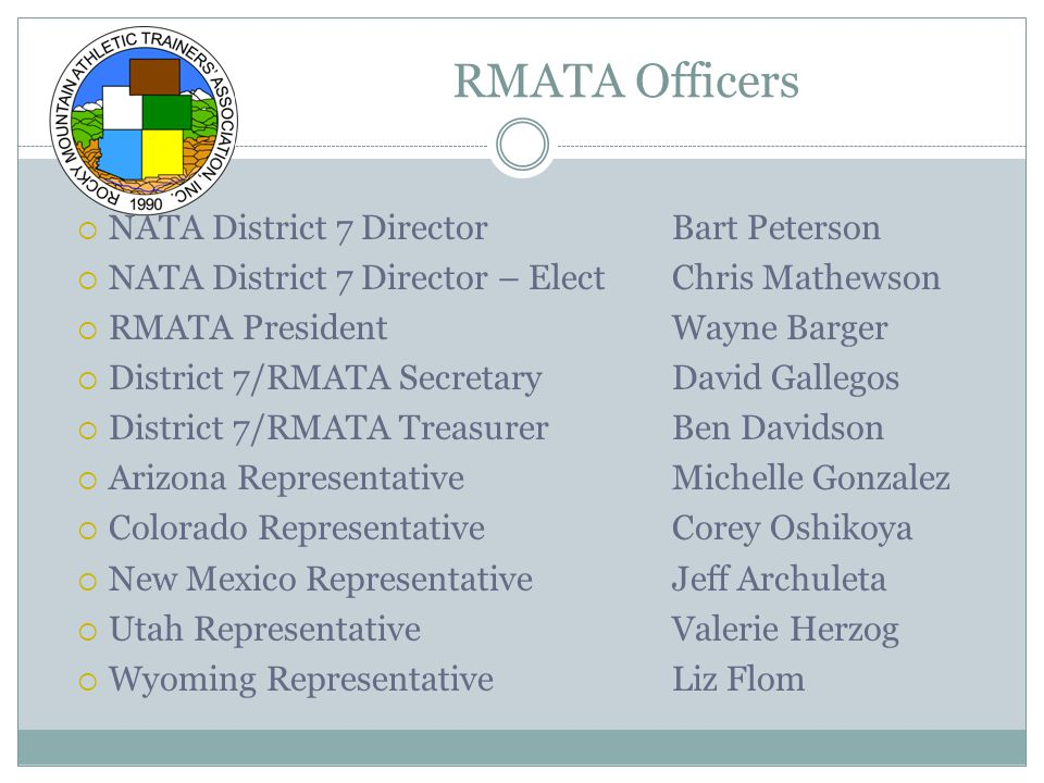  NATA District 7 DirectorBart Peterson  NATA District 7 Director – ElectChris Mathewson  RMATA PresidentWayne Barger  District 7/RMATA Secretary David Gallegos  District 7/RMATA TreasurerBen Davidson  Arizona RepresentativeMichelle Gonzalez  Colorado RepresentativeCorey Oshikoya  New Mexico RepresentativeJeff Archuleta  Utah RepresentativeValerie Herzog  Wyoming RepresentativeLiz Flom RMATA Officers