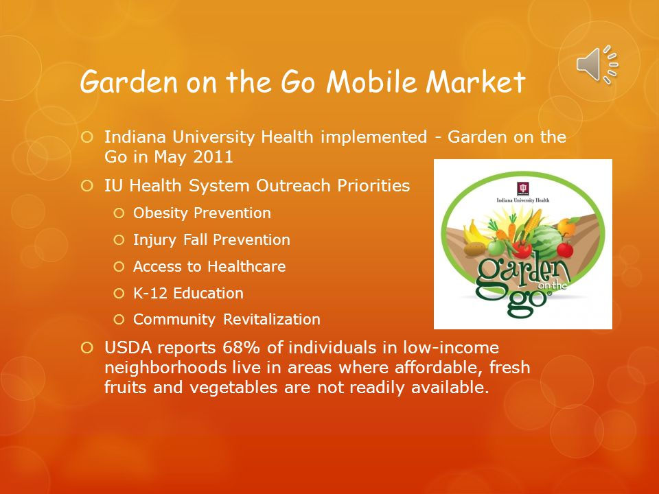 Garden on the Go Mobile Market  Indiana University Health implemented - Garden on the Go in May 2011  IU Health System Outreach Priorities  Obesity Prevention  Injury Fall Prevention  Access to Healthcare  K-12 Education  Community Revitalization  USDA reports 68% of individuals in low-income neighborhoods live in areas where affordable, fresh fruits and vegetables are not readily available.