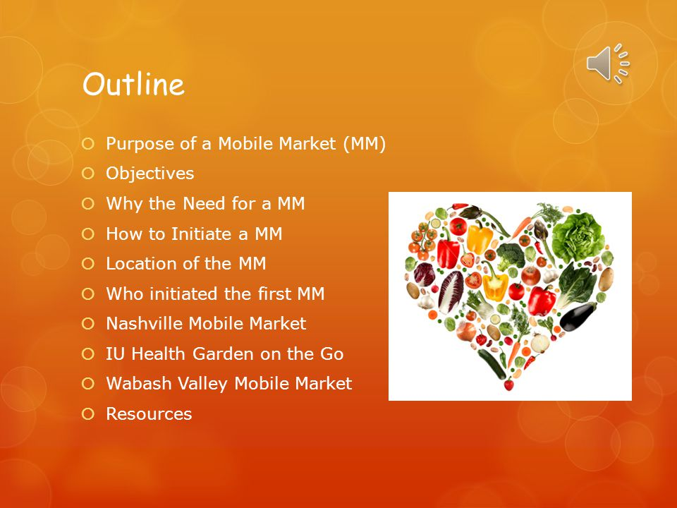 Outline  Purpose of a Mobile Market (MM)  Objectives  Why the Need for a MM  How to Initiate a MM  Location of the MM  Who initiated the first MM  Nashville Mobile Market  IU Health Garden on the Go  Wabash Valley Mobile Market  Resources