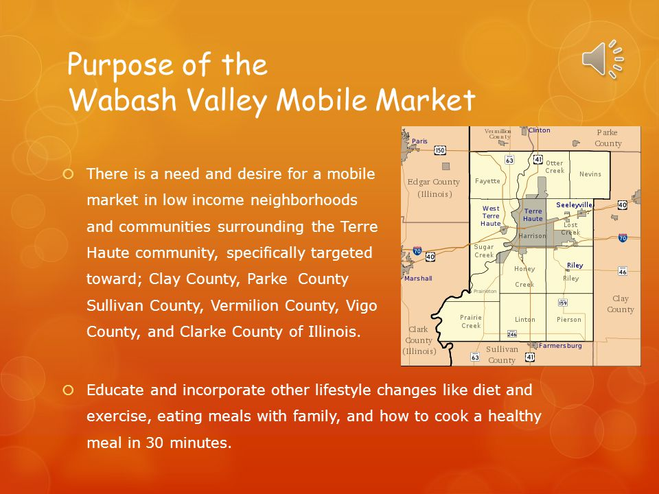 Purpose of the Wabash Valley Mobile Market  Educate and incorporate other lifestyle changes like diet and exercise, eating meals with family, and how to cook a healthy meal in 30 minutes.