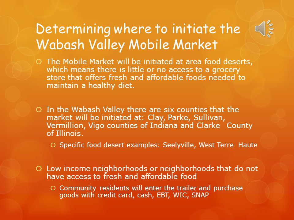 Determining where to initiate the Wabash Valley Mobile Market  The Mobile Market will be initiated at area food deserts, which means there is little or no access to a grocery store that offers fresh and affordable foods needed to maintain a healthy diet.