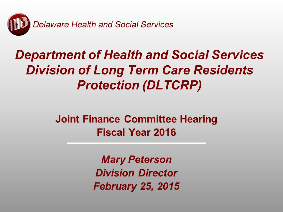 Joint Finance Committee Hearing Fiscal Year 2016 Mary Peterson Division Director February 25, 2015 Department of Health and Social Services Division of Long Term Care Residents Protection (DLTCRP)