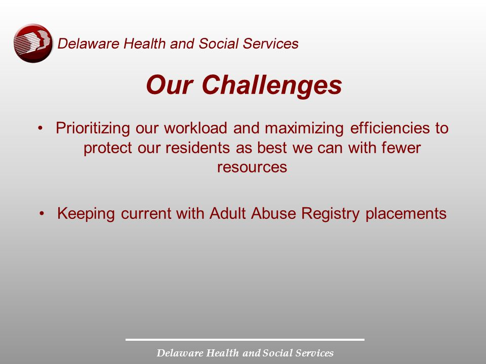 Delaware Health and Social Services Prioritizing our workload and maximizing efficiencies to protect our residents as best we can with fewer resources Keeping current with Adult Abuse Registry placements Our Challenges