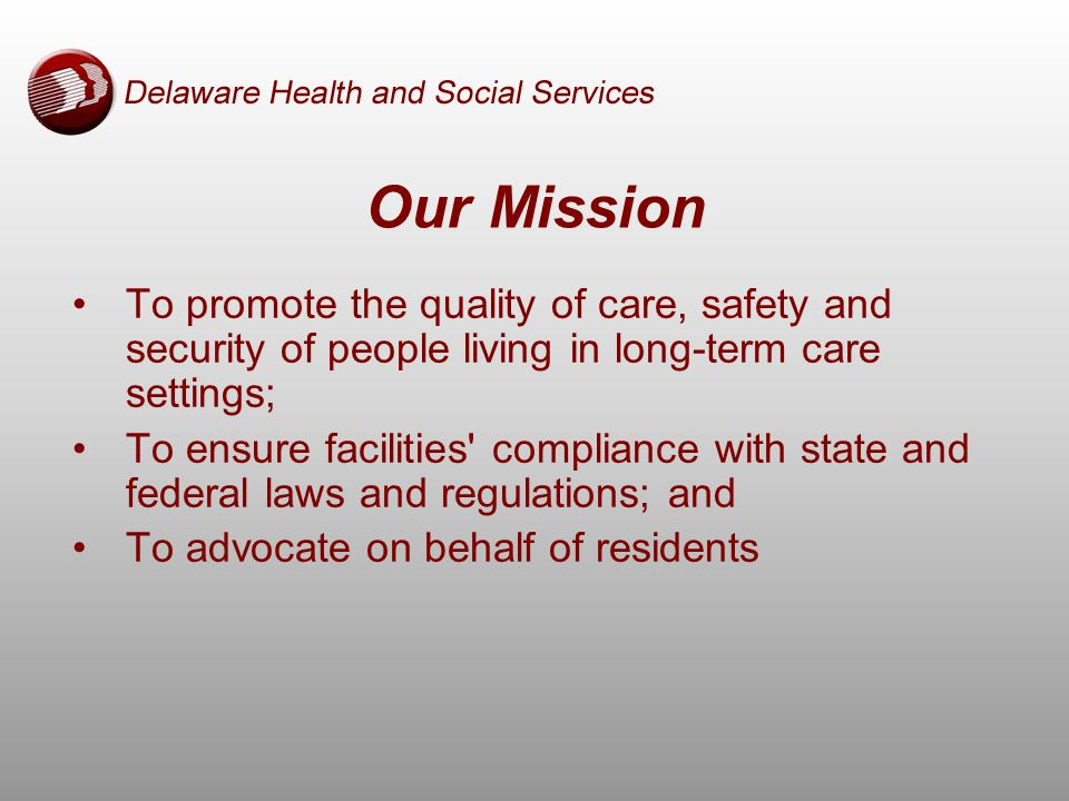 To promote the quality of care, safety and security of people living in long-term care settings; To ensure facilities compliance with state and federal laws and regulations; and To advocate on behalf of residents Our Mission