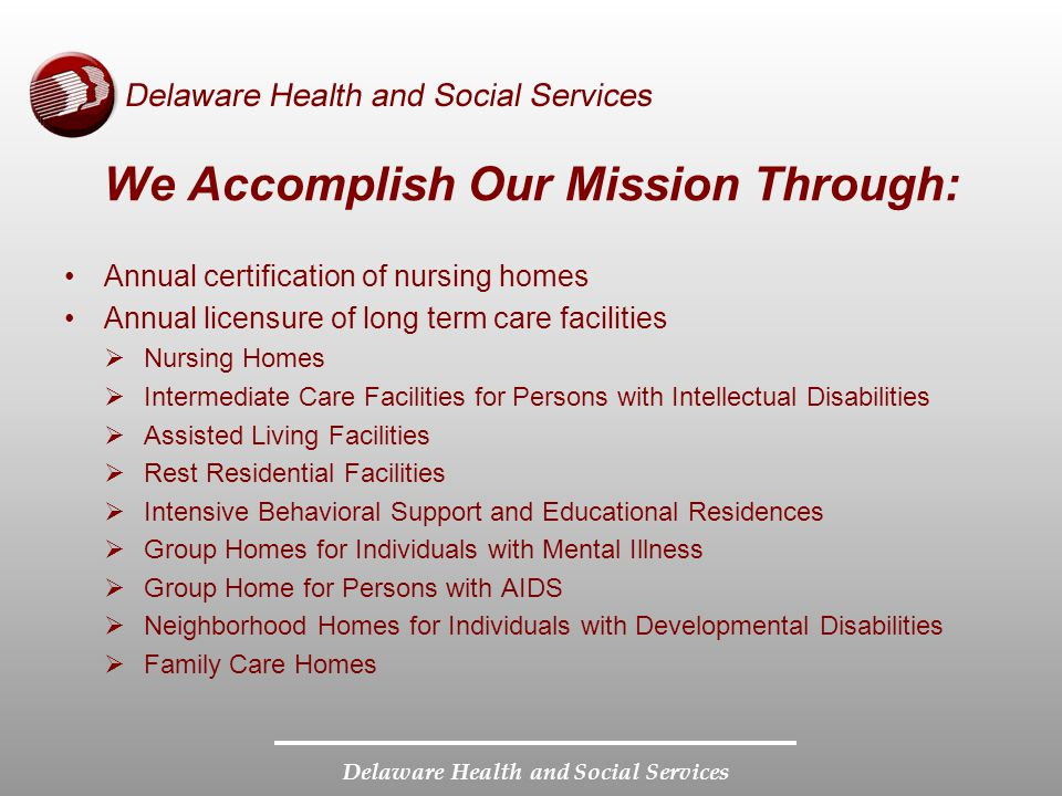 Delaware Health and Social Services We Accomplish Our Mission Through: Continued Standard and complaint surveys of all licensed facilities Operation and maintenance of the Nurse Aide Registry Operation of the Background Check Center Operation of the Complaint and Incident Referral Center