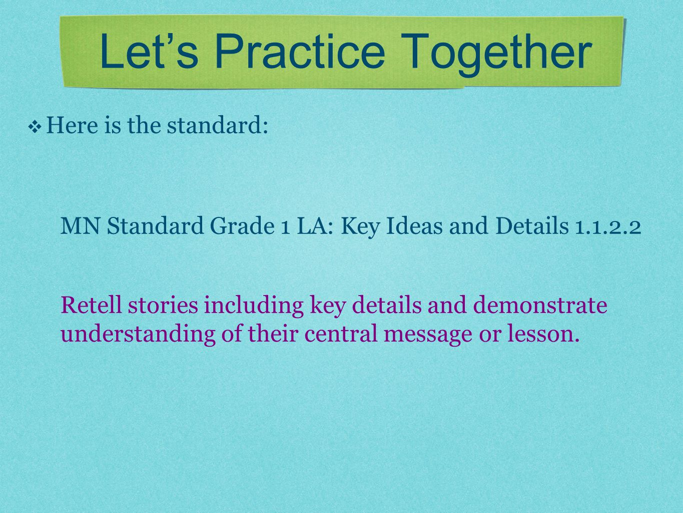 Let's Practice Together  Here is the standard: MN Standard Grade 1 LA: Key Ideas and Details 1.1.2.2 Retell stories including key details and demonst