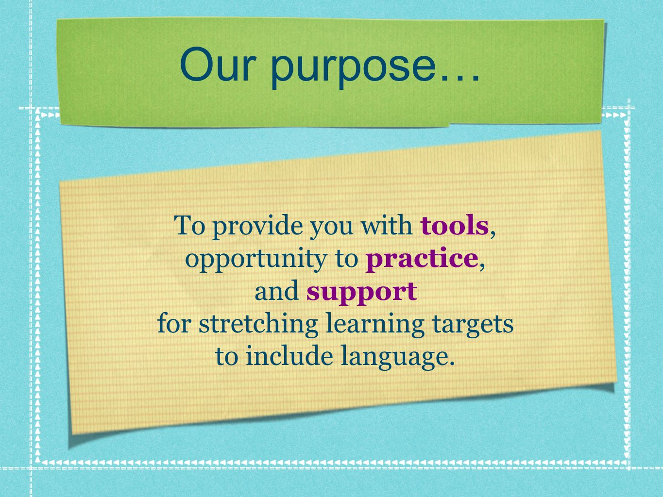 Our purpose… To provide you with tools, opportunity to practice, and support for stretching learning targets to include language.