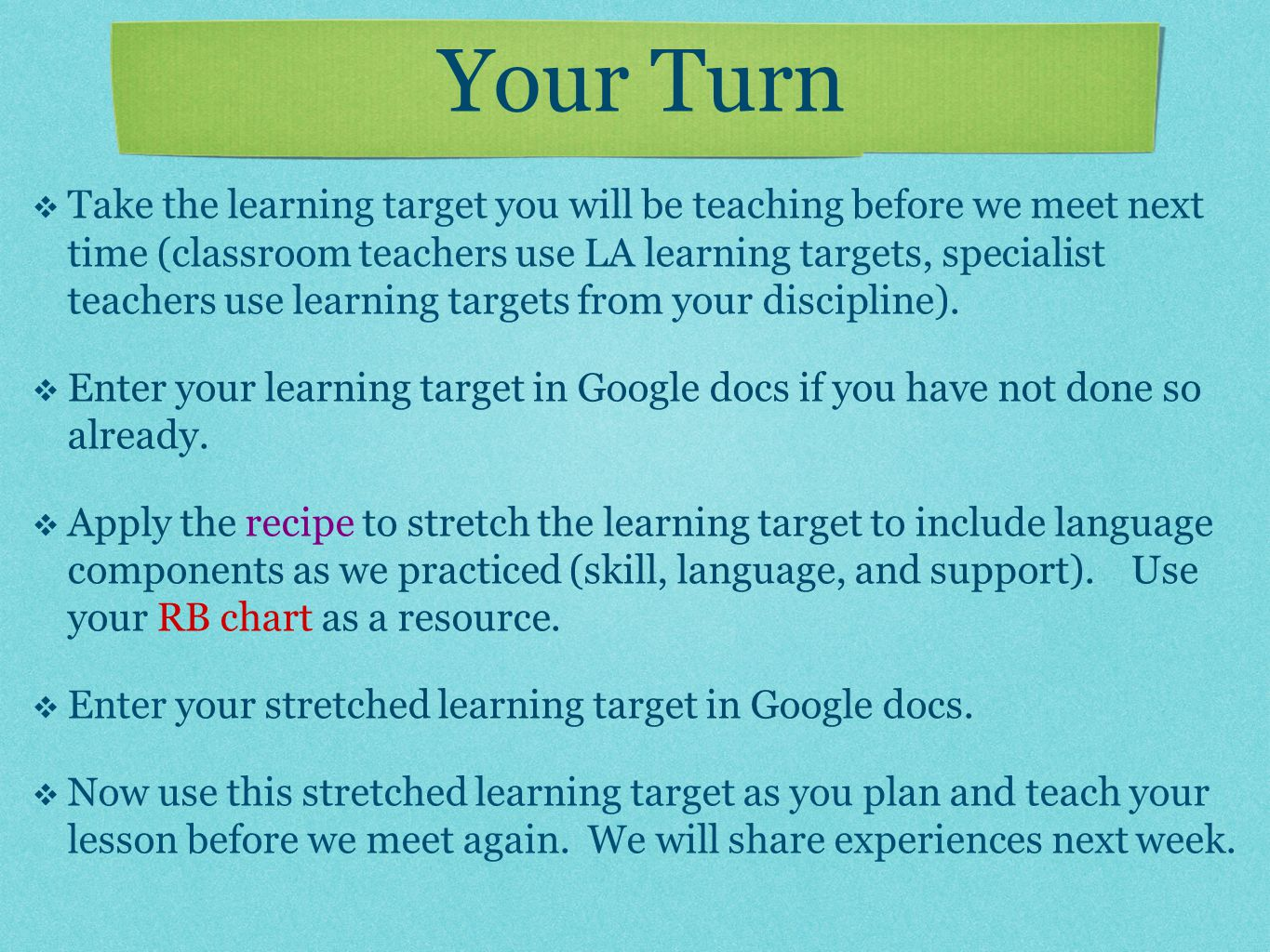Your Turn  Take the learning target you will be teaching before we meet next time (classroom teachers use LA learning targets, specialist teachers use learning targets from your discipline).