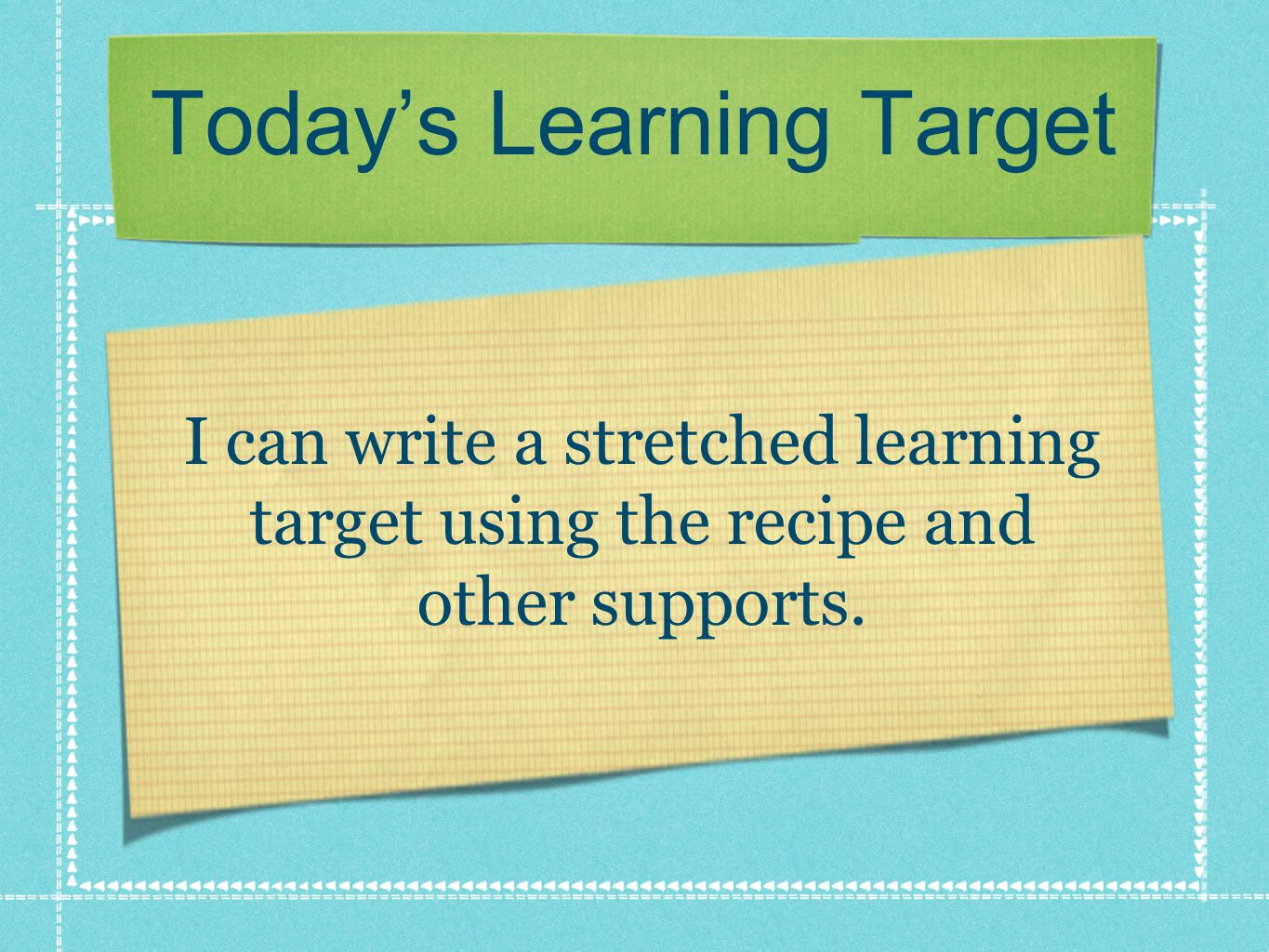 Today's Learning Target I can write a stretched learning target using the recipe and other supports.