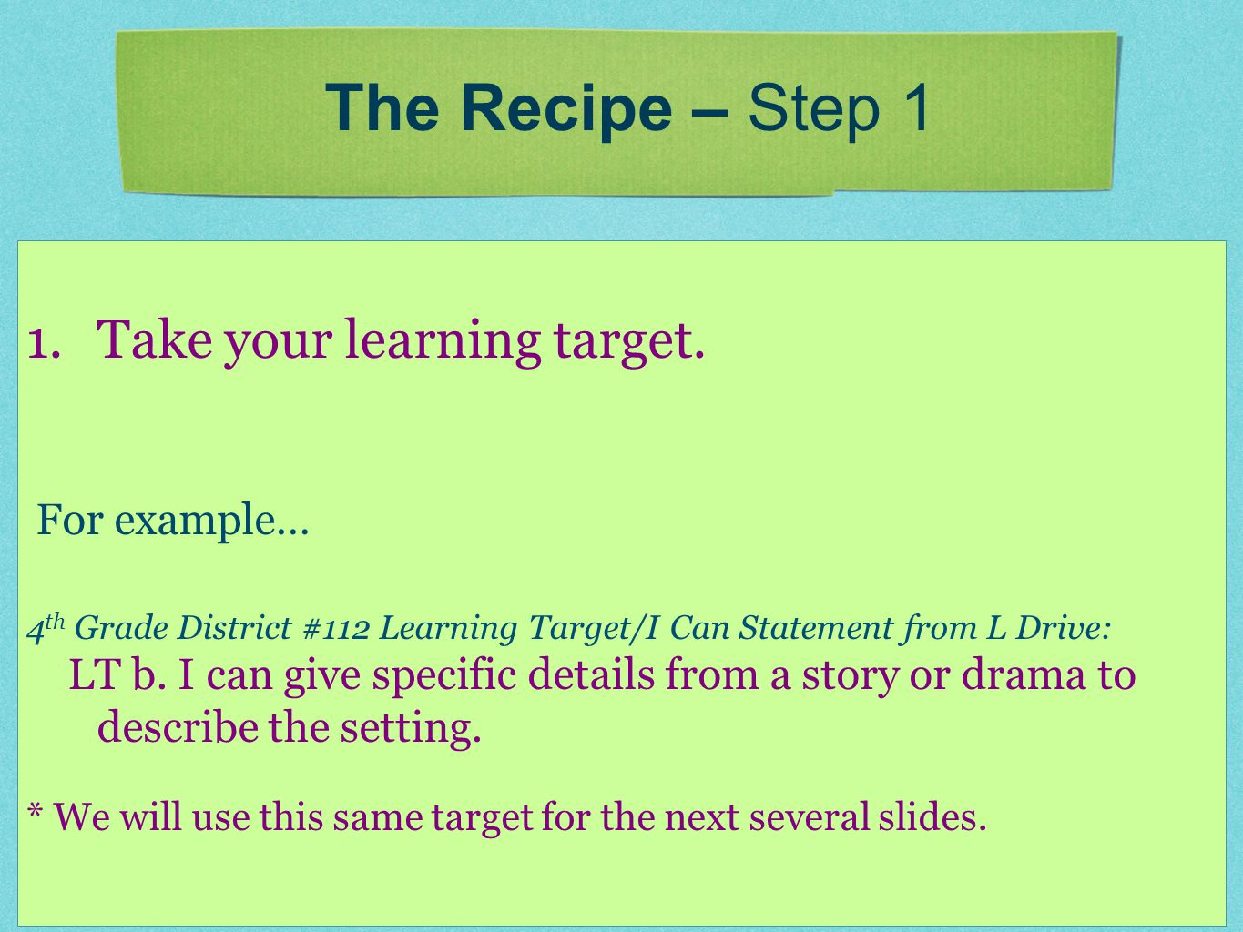 1.Take your learning target. For example… 4 th Grade District #112 Learning Target/I Can Statement from L Drive: LT b. I can give specific details fro