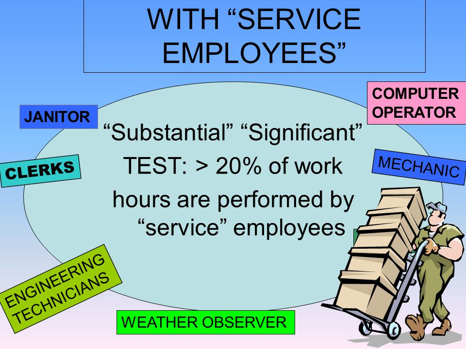 WITH SERVICE EMPLOYEES Substantial Significant TEST: > 20% of work hours are performed by service employees ENGINEERING TECHNICIANS CLERKS MECHANIC DRIVER WEATHER OBSERVER JANITOR COMPUTER OPERATOR