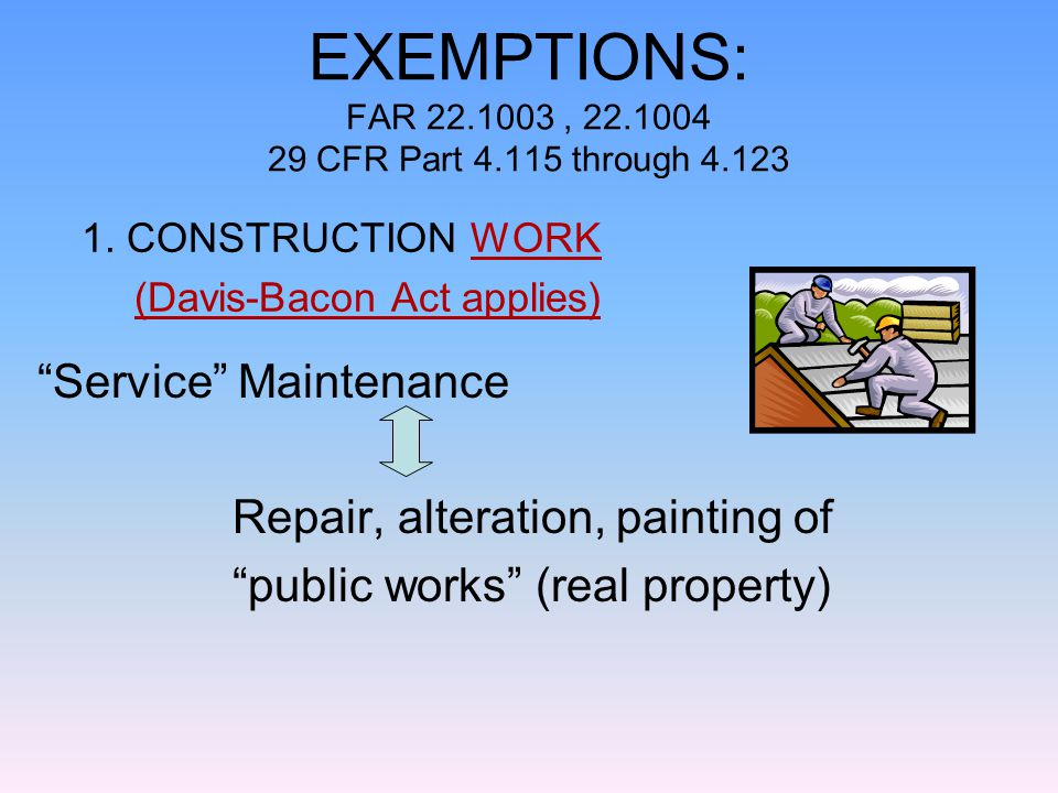 EXEMPTIONS: FAR 22.1003, 22.1004 29 CFR Part 4.115 through 4.123 Service Maintenance Repair, alteration, painting of public works (real property) 1.