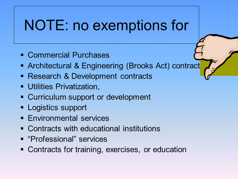 NOTE: no exemptions for  Commercial Purchases  Architectural & Engineering (Brooks Act) contracts  Research & Development contracts  Utilities Privatization,  Curriculum support or development  Logistics support  Environmental services  Contracts with educational institutions  Professional services  Contracts for training, exercises, or education