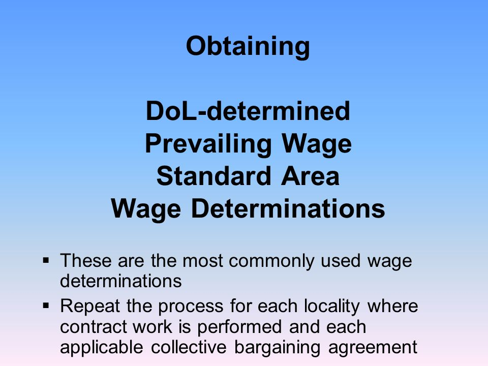 Obtaining DoL-determined Prevailing Wage Standard Area Wage Determinations  These are the most commonly used wage determinations  Repeat the process for each locality where contract work is performed and each applicable collective bargaining agreement