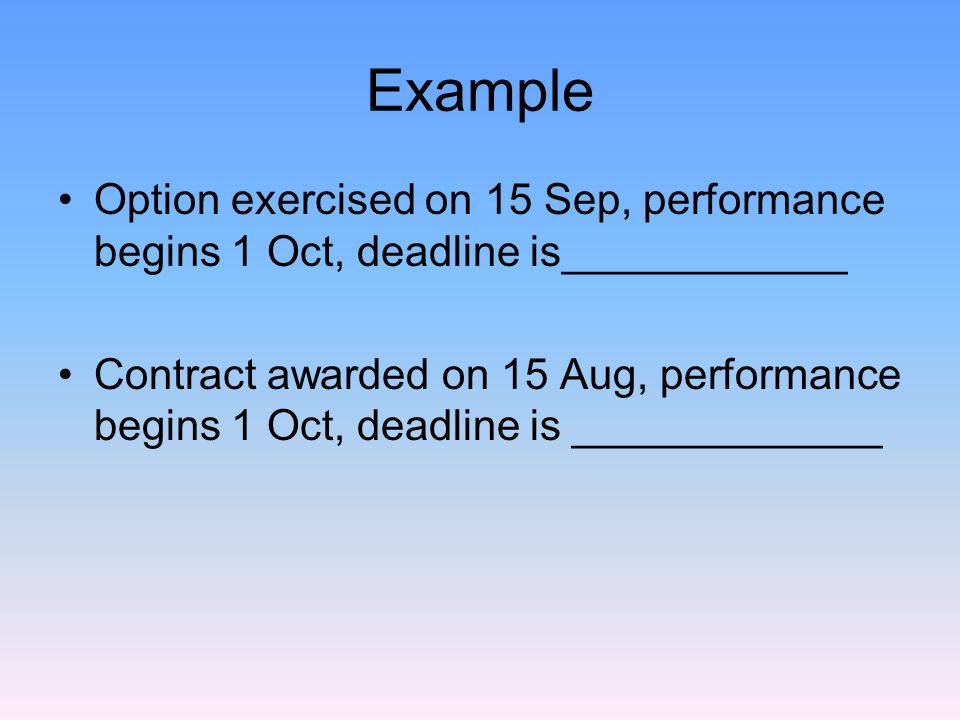 Example Option exercised on 15 Sep, performance begins 1 Oct, deadline is____________ Contract awarded on 15 Aug, performance begins 1 Oct, deadline is _____________