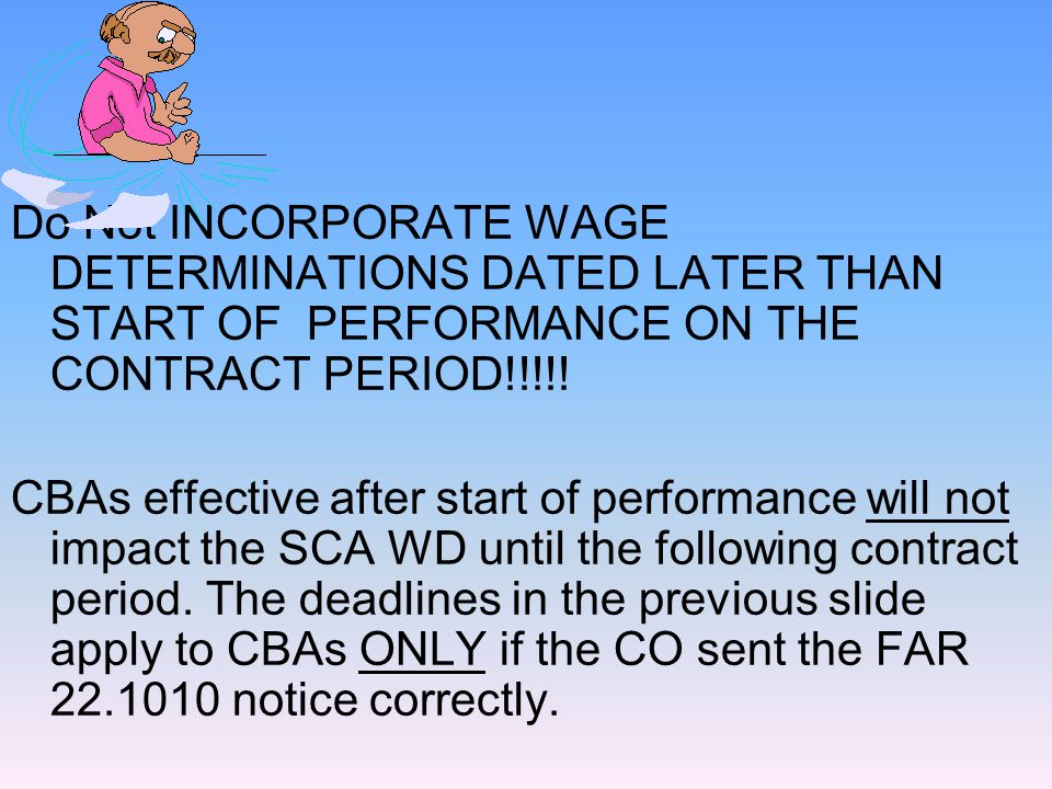 Do Not INCORPORATE WAGE DETERMINATIONS DATED LATER THAN START OF PERFORMANCE ON THE CONTRACT PERIOD!!!!.