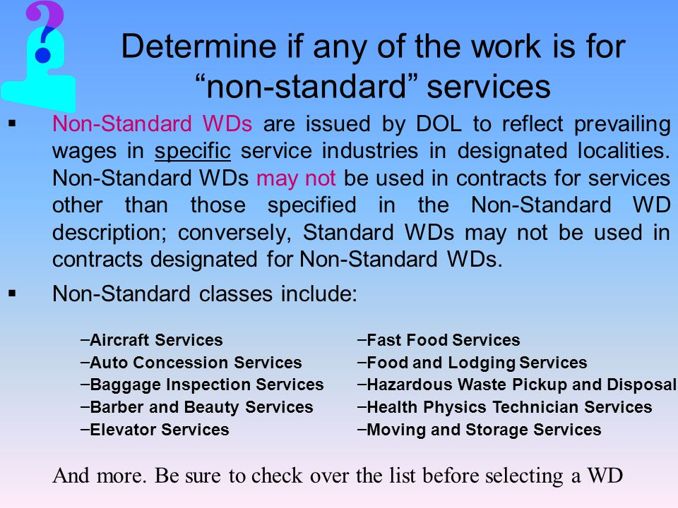 Determine if any of the work is for non-standard services  Non-Standard WDs are issued by DOL to reflect prevailing wages in specific service industries in designated localities.