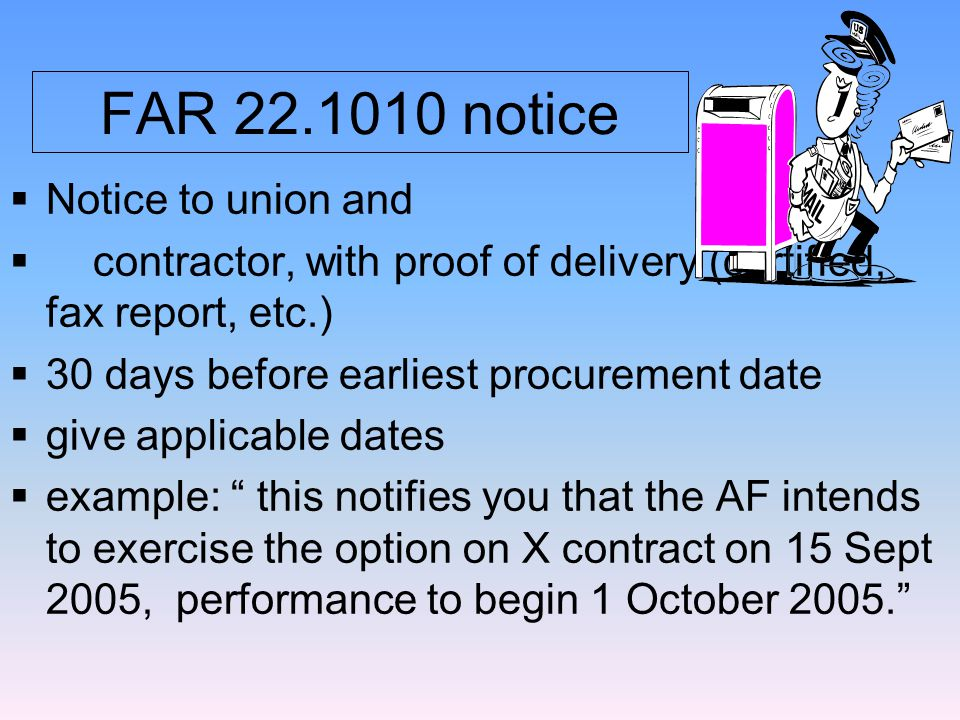 FAR 22.1010 notice  Notice to union and  contractor, with proof of delivery (certified, fax report, etc.)  30 days before earliest procurement date  give applicable dates  example: this notifies you that the AF intends to exercise the option on X contract on 15 Sept 2005, performance to begin 1 October 2005.