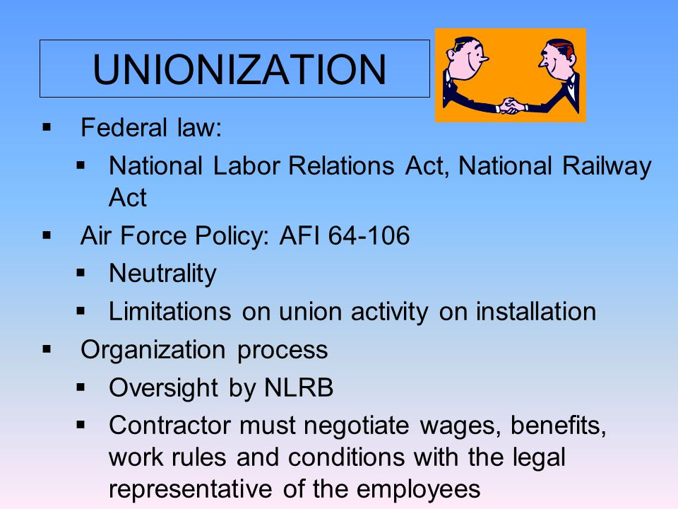 UNIONIZATION  Federal law:  National Labor Relations Act, National Railway Act  Air Force Policy: AFI 64-106  Neutrality  Limitations on union activity on installation  Organization process  Oversight by NLRB  Contractor must negotiate wages, benefits, work rules and conditions with the legal representative of the employees