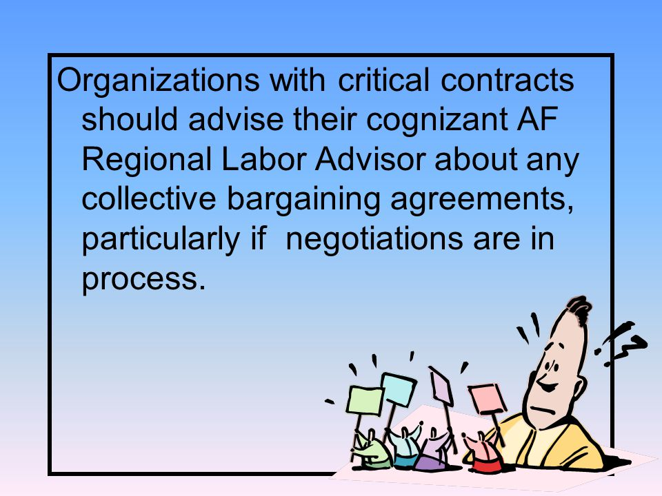Organizations with critical contracts should advise their cognizant AF Regional Labor Advisor about any collective bargaining agreements, particularly if negotiations are in process.
